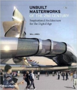 Unbuilt Masterworks of the 21st century - inspirational architecture for the digital age