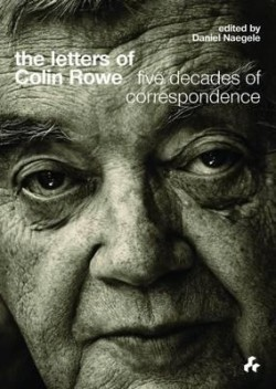 The Letters of Colin Rowe Five Decades of Correspondence
