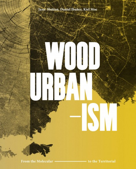 Wood Urbanism - From the Molecular to the Territorial
