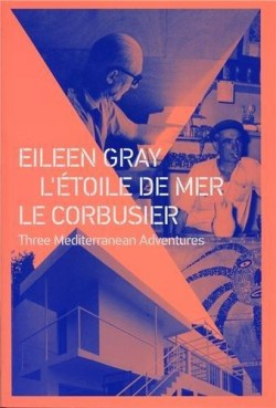 Eileen Gray L'Étoile de Mer Le Corbusier Three Mediterranean Adventures