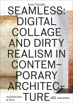 Seamless: Digital collage and dirty realism in Contemporary Architecture Architecture at Rice