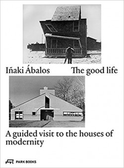 Iñaki Ábalos The Good Life - A guided visit to the houses of modernity