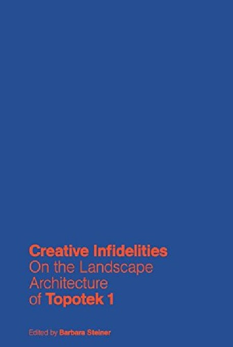 Creative Infidelities On the Landscape Architecture of Topotek 1