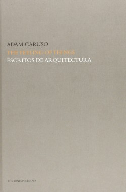 Adam Caruso The Feeling of Things Escritos de Arquitectura