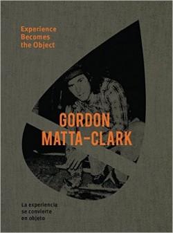 Gordon Matta-Clark Experience Becomes the Object La experiencia se convierte en objeto