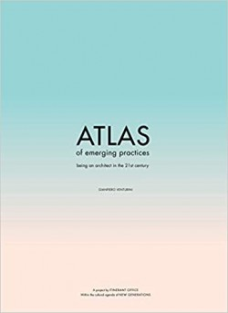 Atlas of Emerging Practices - Being an Architect in the 21st Century