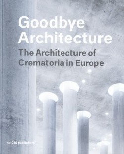 Goodbye Architecture - The Architecture of Crematoria in Europe
