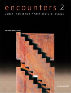 Encounters 2 - Juhani Pallasmaa . Architectural Essays