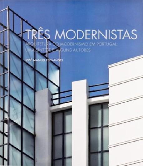 Três Modernistas Arquitectura do Modernismo em Portugal: uma síntese e alguns autores
