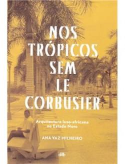 Nos Trópicos sem Le Corbusier Arquitectura luso-africana no Estado Novo