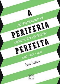 A periferia perfeita - pós-modernidade na arquitectura portuguesa anos 1960-1980