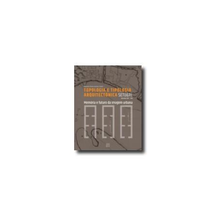 Topologia e Tipologia Arquitectónica Setúbal Séculos XIV-XIX Memória e Futuro da Imagem Urbana