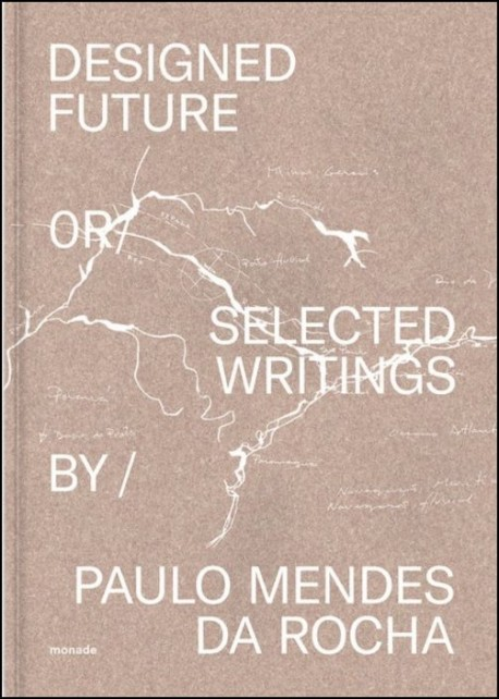 Designed Future or Selected Writings by Paulo Mendes da Rocha