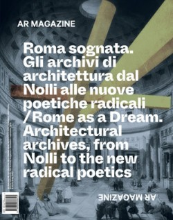 AR Magazine 121 Rome as a Dream. Architectural Archives, from Nolli to the new Radical Poetics