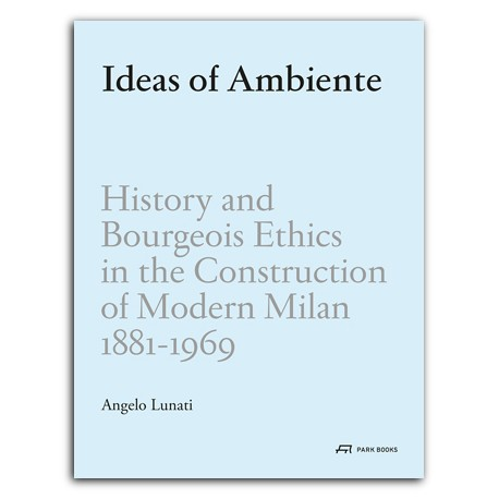 Ideas of Ambiente - History and Bourgeois Ethics in the Construction of Modern Milan 1881-1969