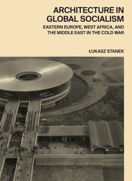 Architecture in Global Socialism - Eastern Europe, West Africa, and the Middle East in the Cold War