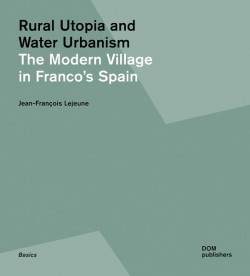 Rural Utopia and Water Urbanism - The Modern Village in Franco's Spain