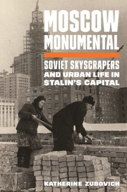 Moscow Monumental - Soviet Skyscrapers and Urban Life in Stalin's Capital